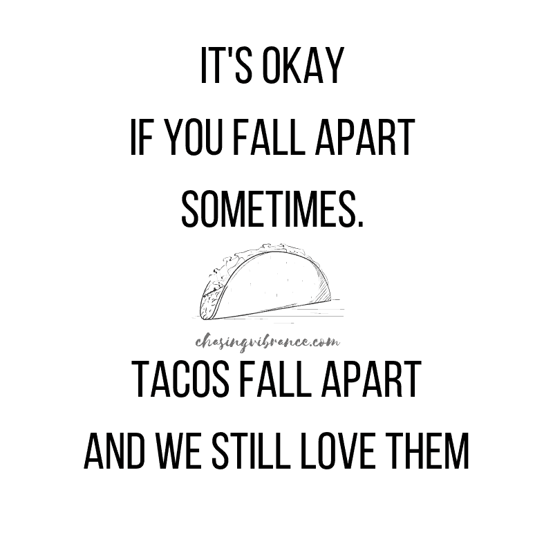 It's okay if you fall apart sometimes. Tacos fall apart and we still love them quote