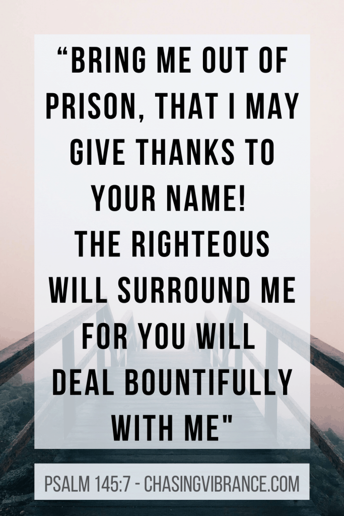 """Psalm 142:7 text """"Bring me out of prison, that I may give thanks to your name! The righteous will surround me for you will deal bountifully with me."""""""