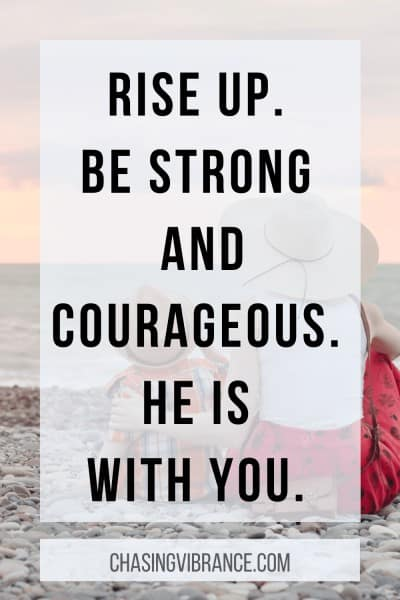 Rise up. Be strong and courageous. He is with you.