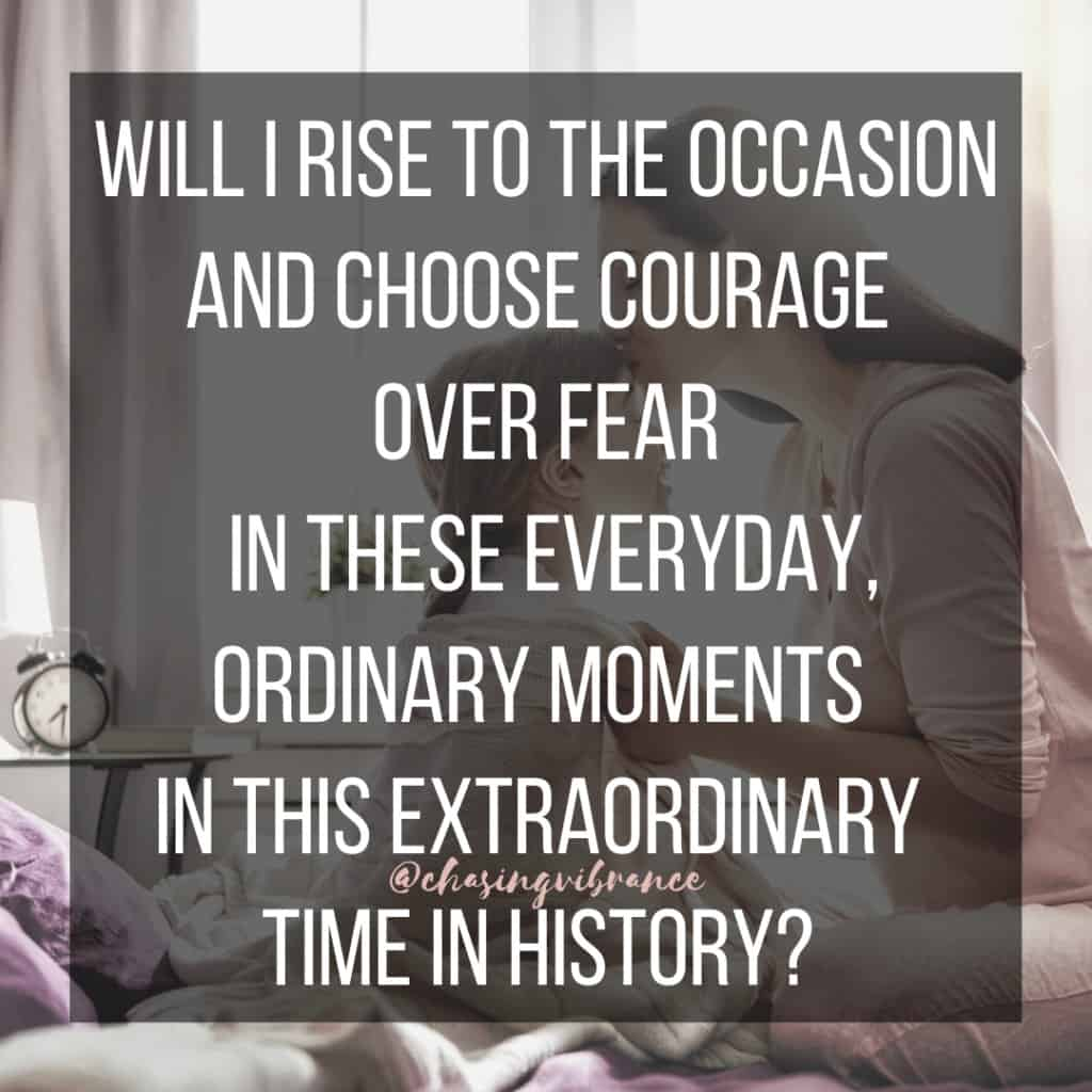 Will I rise to the occasion and choose comfort over fear in these everyday, ordinary moments in this extraordinary time in history?