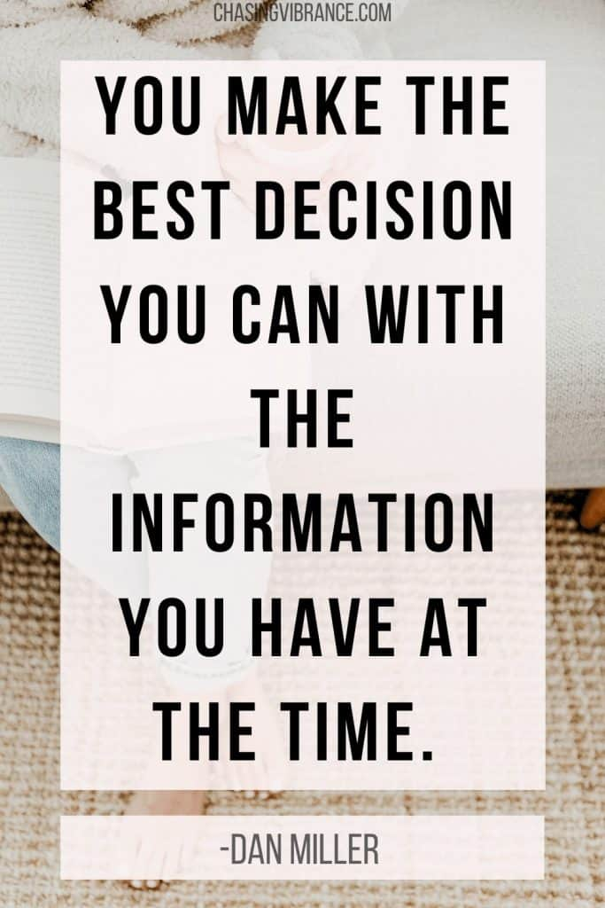 Quote about decision making process: you make the best decision you can with the information you have at the time.