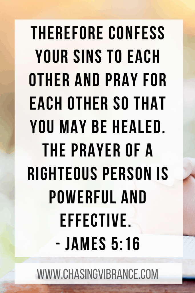 James 5:16 Confess your sins to each other and pray for each other that you may be healed. The prayer of a righteous person is powerful and effective