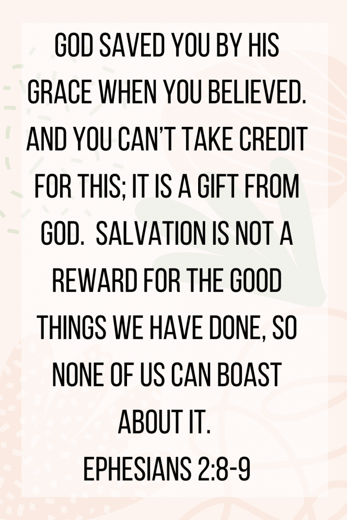 Ephesians 2:8-9 for by grace you have been saved...